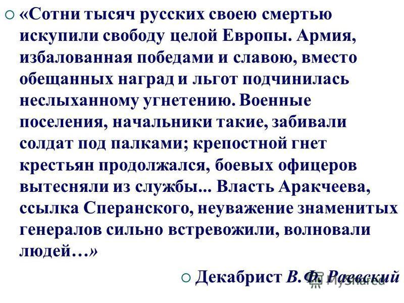 «Сотни тысяч русских своею смертью искупили свободу целой Европы. Армия, избалованная победами и славою, вместо обещанных наград и льгот подчинилась неслыханному угнетению. Военные поселения, начальники такие, забивали солдат под палками; крепостной