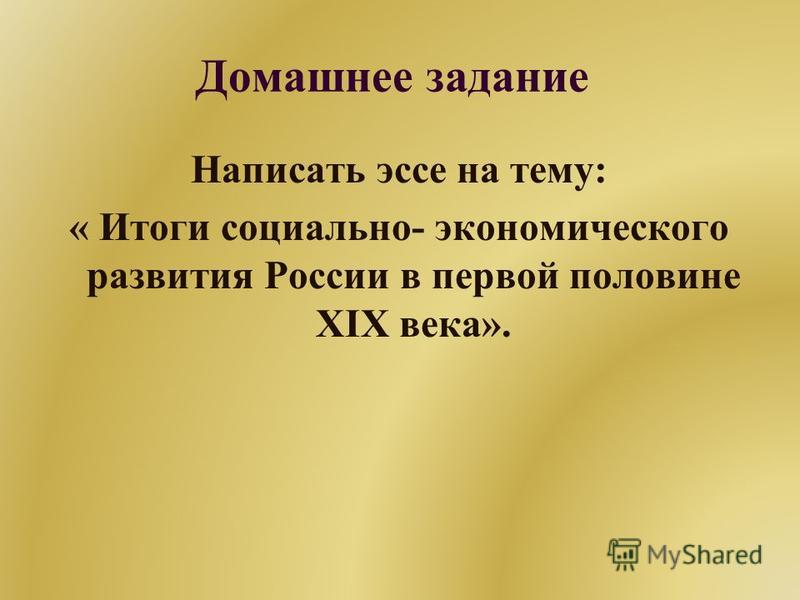 Домашнее задание Написать эссе на тему: « Итоги социально- экономического развития России в первой половине XIX века».
