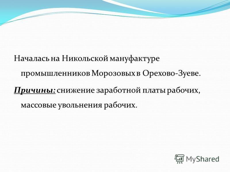 Началась на Никольской мануфактуре промышленников Морозовых в Орехово-Зуеве. Причины: снижение заработной платы рабочих, массовые увольнения рабочих.