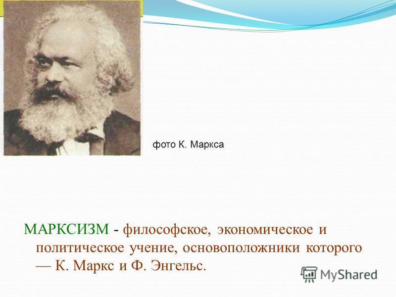 МАРКСИЗМ - философское, экономическое и политическое учение, основоположники которого К. Маркс и Ф. Энгельс. фото К. Маркса