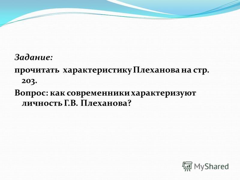 Задание: прочитать характеристику Плеханова на стр. 203. Вопрос: как современники характеризуют личность Г.В. Плеханова?