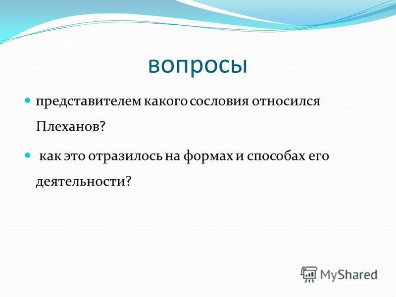 вопросы представителем какого сословия относился Плеханов? как это отразилось на формах и способах его деятельности?