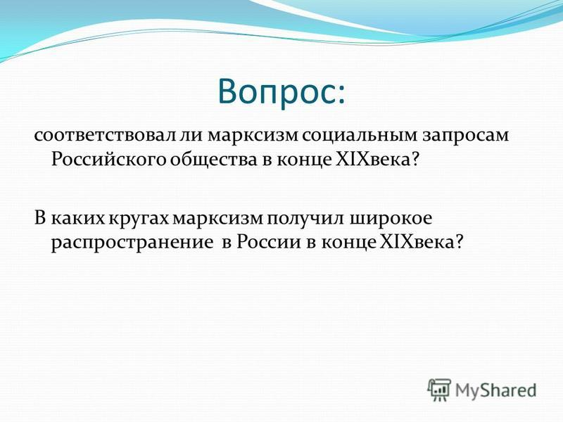Вопрос: соответствовал ли марксизм социальным запросам Российского общества в конце XIXвека? В каких кругах марксизм получил широкое распространение в России в конце XIXвека?