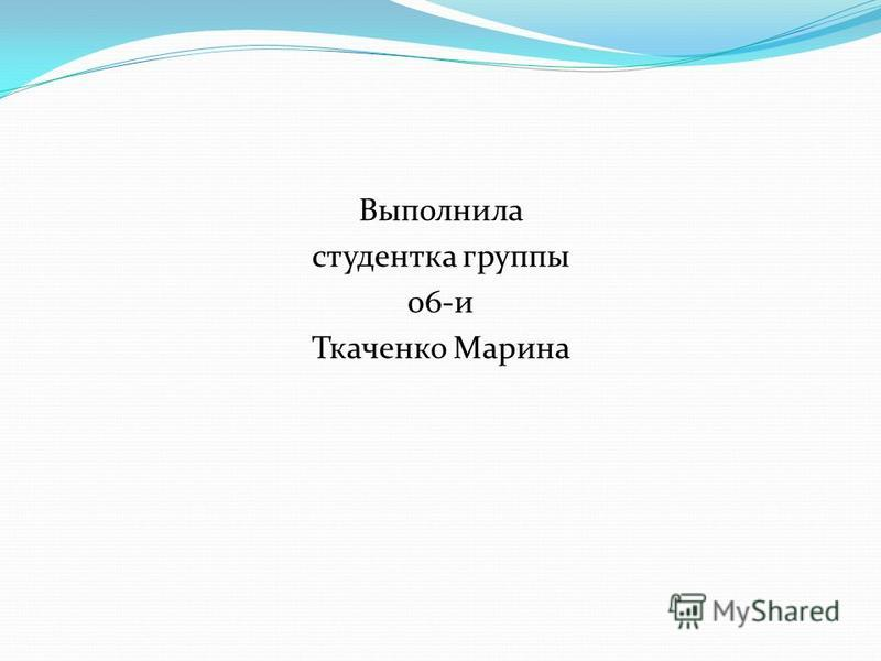 Выполнила студентка группы 06-и Ткаченко Марина