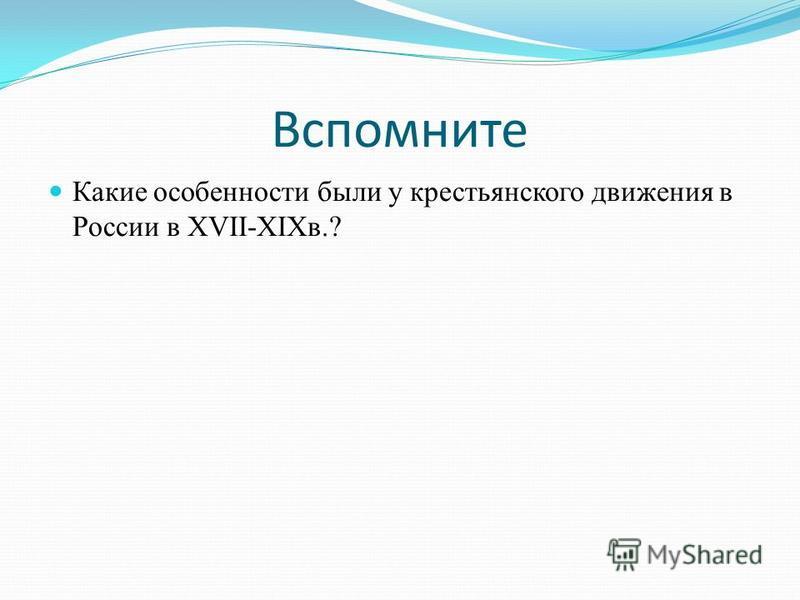 Вспомните Какие особенности были у крестьянского движения в России в XVII-XIXв.?