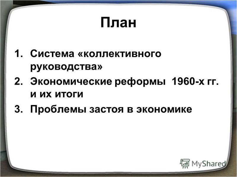 План 1. Система «коллективного руководства» 2. Экономические реформы 1960-х гг. и их итоги 3. Проблемы застоя в экономике