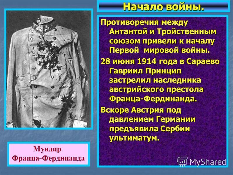 Противоречия между Антантой и Тройственным союзом привели к началу Первой мировой войны. 28 июня 1914 года в Сараево Гавриил Принцип застрелил наследника австрийского престола Франца-Фердинанда. Вскоре Австрия под давлением Германии предъявила Сербии