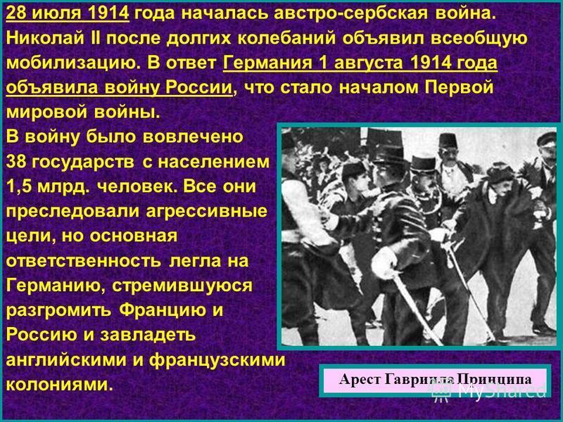 28 июля 1914 года началась австро-сербская война. Николай II после долгих колебаний объявил всеобщую мобилизацию. В ответ Германия 1 августа 1914 года объявила войну России, что стало началом Первой мировой войны. В войну было вовлечено 38 государств