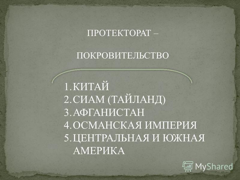 ПРОТЕКТОРАТ – ПОКРОВИТЕЛЬСТВО 1. КИТАЙ 2. СИАМ (ТАЙЛАНД) 3. АФГАНИСТАН 4. ОСМАНСКАЯ ИМПЕРИЯ 5. ЦЕНТРАЛЬНАЯ И ЮЖНАЯ АМЕРИКА