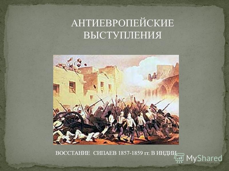 АНТИЕВРОПЕЙСКИЕ ВЫСТУПЛЕНИЯ ВОССТАНИЕ СИПАЕВ 1857-1859 гг. В ИНДИИ