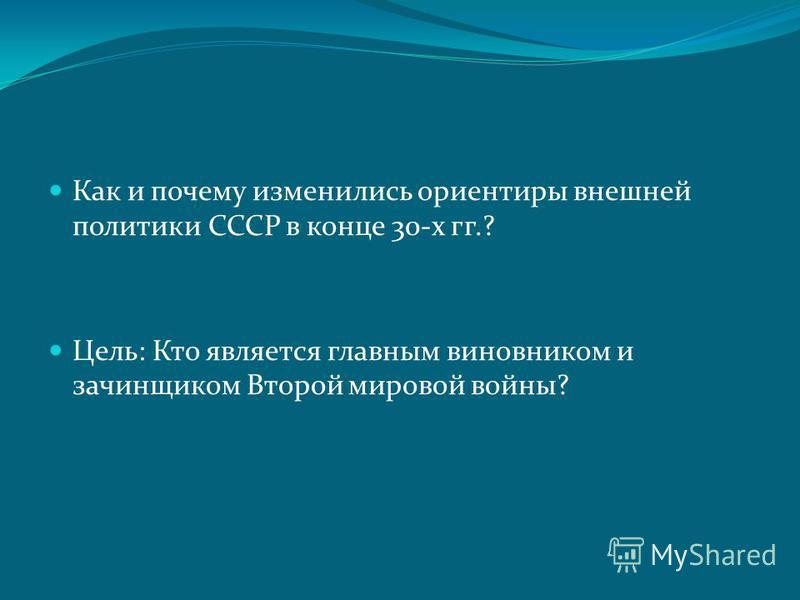 Как и почему изменились ориентиры внешней политики СССР в конце 30-х гг.? Цель: Кто является главным виновником и зачинщиком Второй мировой войны?