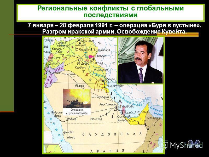 7 января – 28 февраля 1991 г. – операция «Буря в пустыне». Разгром иракской армии. Освобождение Кувейта. Региональные конфликты с глобальными последствиями