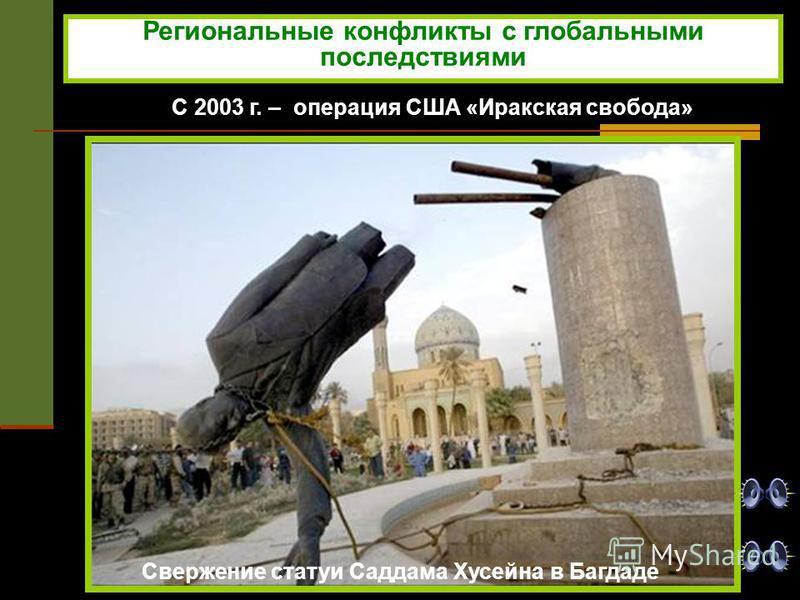 С 2003 г. – операция США «Иракская свобода» Свержение статуи Саддама Хусейна в Багдаде Региональные конфликты с глобальными последствиями