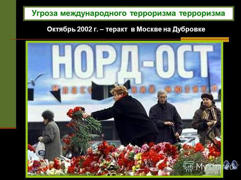 Октябрь 2002 г. – теракт в Москве на Дубровке Угроза международного терроризма терроризма