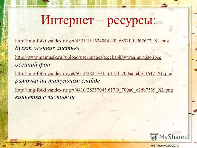 Интернет – ресурсы: http://img-fotki.yandex.ru/get/4521/131624064.e/0_6807f_fa962672_XL.png http://img-fotki.yandex.ru/get/4521/131624064.e/0_6807f_fa962672_XL.png букет осенних листьев http://www.mamusik.ru//upload/userimages/tegcbaphhwwaainnrujzo.j