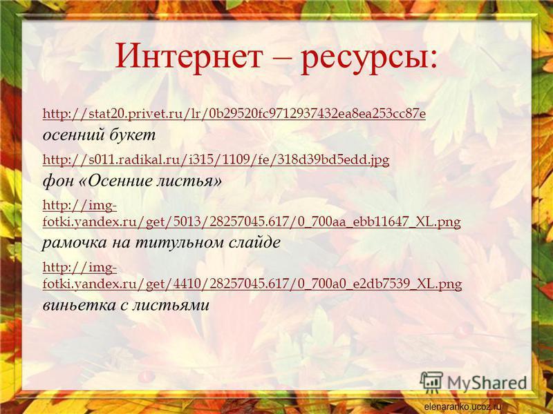 http://stat20.privet.ru/lr/0b29520fc9712937432ea8ea253cc87e осенний букет http://s011.radikal.ru/i315/1109/fe/318d39bd5edd.jpg фон « Осенние листья » http://img- fotki.yandex.ru/get/5013/28257045.617/0_700aa_ebb11647_XL.png рамочка на титульном слайд