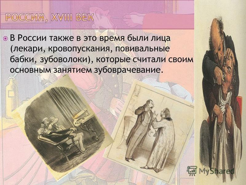 В России также в это время были лица (лекари, кровопускания, повивальные бабки, зубоволоки), которые считали своим основным занятием зубоврачевание.