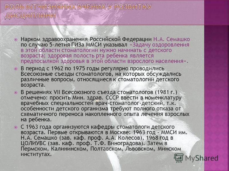 Нарком здравоохранения Российской Федерации Н.А. Семашко по случаю 5-летия ГИЗа ММСИ указывал «Задачу оздоровления в этой области стоматологии нужно начинать с детского возраста; здоровая полость рта ребенка является предпосылкой здоровья в этой обла