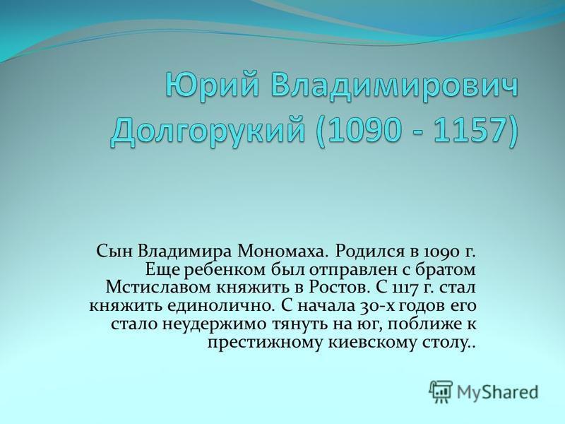 Сын Владимира Мономаха. Родился в 1090 г. Еще ребенком был отправлен с братом Мстиславом княжить в Ростов. С 1117 г. стал княжить единолично. С начала 30-х годов его стало неудержимо тянуть на юг, поближе к престижному киевскому столу..