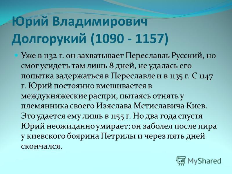 Юрий Владимирович Долгорукий (1090 - 1157) Уже в 1132 г. он захватывает Переславль Русский, но смог усидеть там лишь 8 дней, не удалась его попытка задержаться в Переславле и в 1135 г. С 1147 г. Юрий постоянно вмешивается в междукняжеские распри, пыт