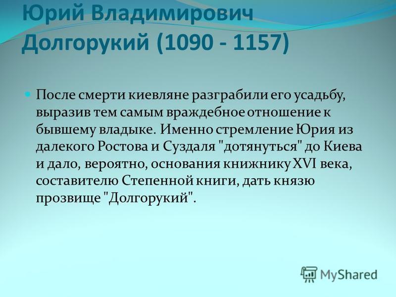 Юрий Владимирович Долгорукий (1090 - 1157) После смерти киевляне разграбили его усадьбу, выразив тем самым враждебное отношение к бывшему владыке. Именно стремление Юрия из далекого Ростова и Суздаля