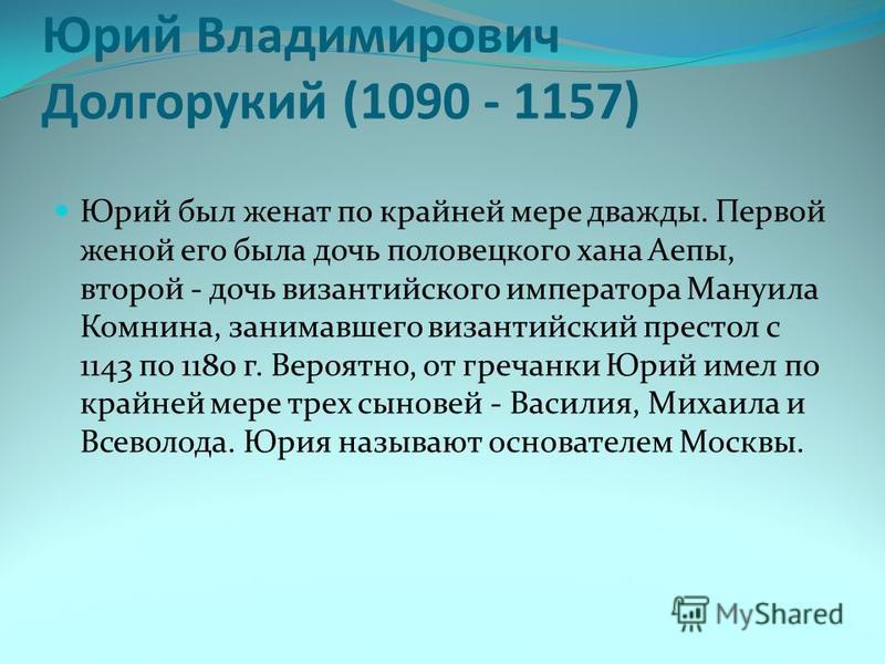 Юрий Владимирович Долгорукий (1090 - 1157) Юрий был женат по крайней мере дважды. Первой женой его была дочь половецкого хана Аепы, второй - дочь византийского императора Мануила Комнина, занимавшего византийский престол с 1143 по 1180 г. Вероятно, о