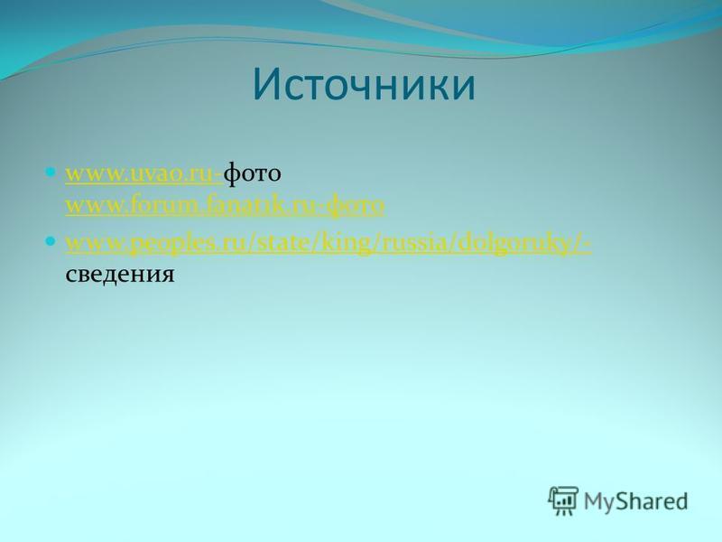 Источники www.uvao.ru-фото www.forum.fanat1k.ru-фото www.uvao.ru- www.forum.fanat1k.ru-фото www.peoples.ru/state/king/russia/dolgoruky/- сведения www.peoples.ru/state/king/russia/dolgoruky/-
