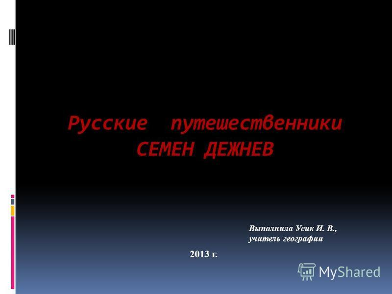 Русские путешественники СЕМЕН ДЕЖНЕВ 2013 г. Выполнила Усик И. В., учитель географии