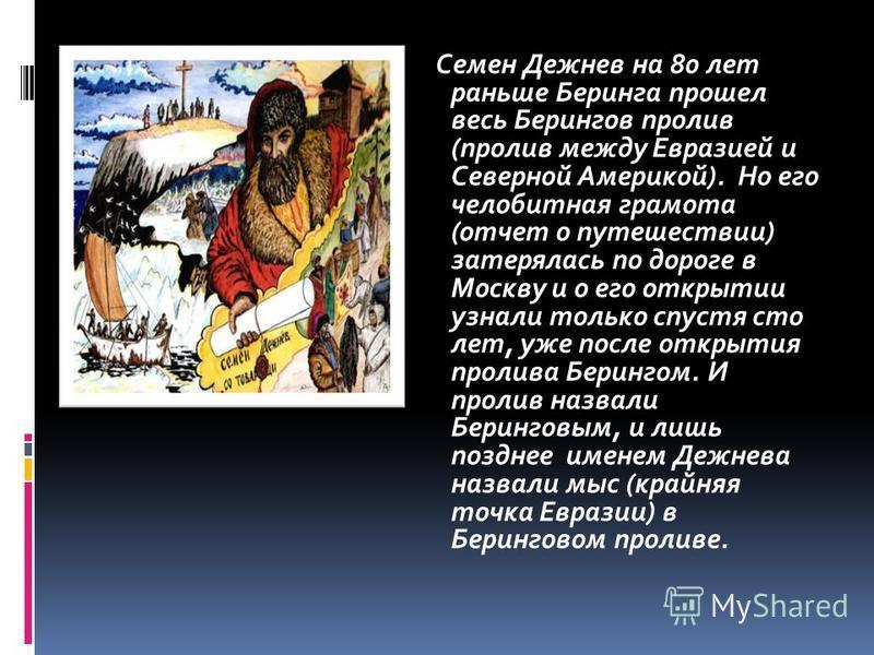 Семен Дежнев на 80 лет раньше Беринга прошел весь Берингов пролив (пролив между Евразией и Северной Америкой). Но его челобитная грамота (отчет о путешествии) затерялась по дороге в Москву и о его открытии узнали только спустя сто лет, уже после откр