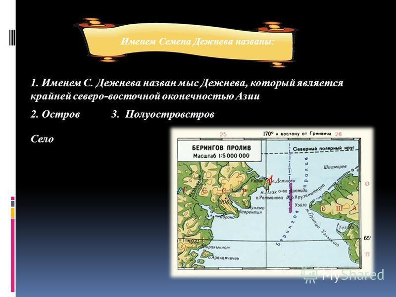1. Именем С. Дежнева назван мыс Дежнева, который является крайней северо-восточной оконечностью Азии Именем Семена Дежнева названы: 2. Остров Село 3. Полуостровстров