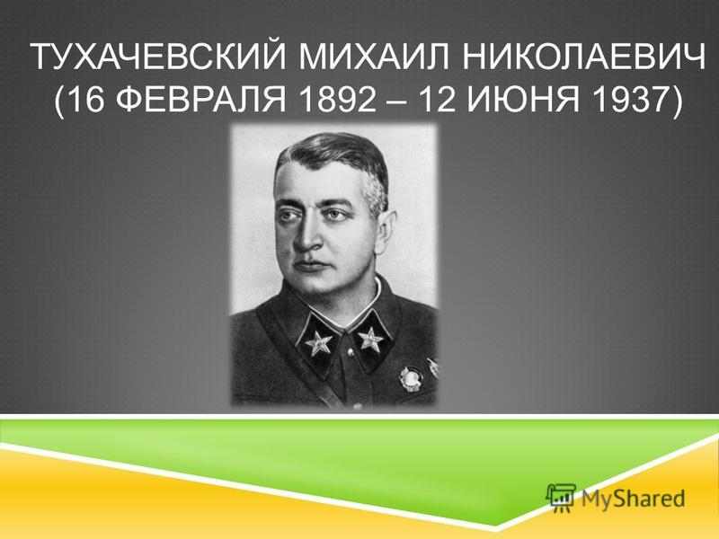 ТУХАЧЕВСКИЙ МИХАИЛ НИКОЛАЕВИЧ (16 ФЕВРАЛЯ 1892 – 12 ИЮНЯ 1937)