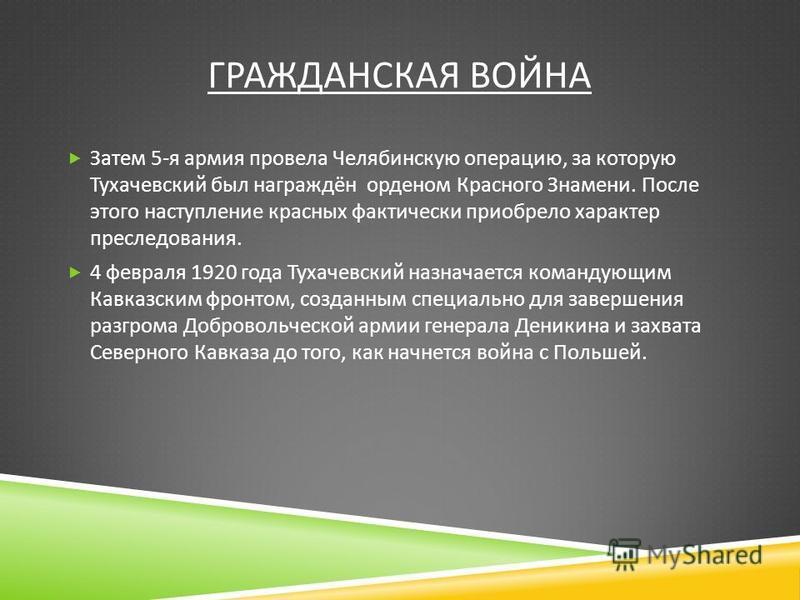 ГРАЖДАНСКАЯ ВОЙНА Затем 5- я армия провела Челябинскую операцию, за которую Тухачевский был награждён орденом Красного Знамени. После этого наступление красных фактически приобрело характер преследования. 4 февраля 1920 года Тухачевский назначается к