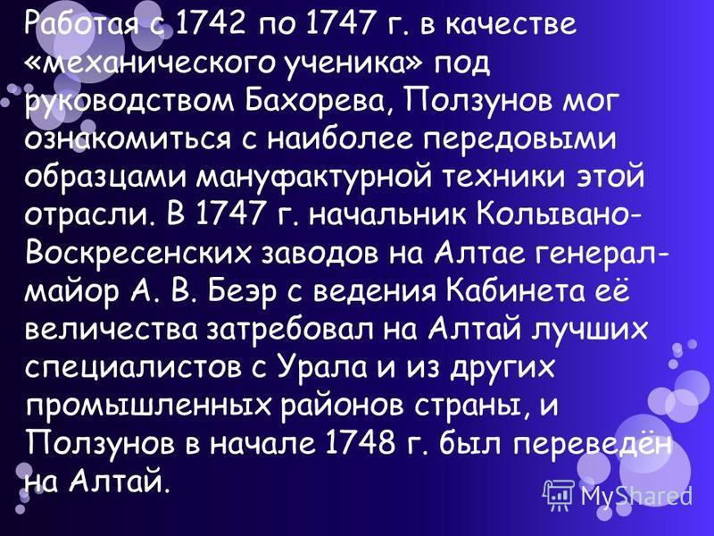 Работая с 1742 по 1747 г. в качестве «механического ученика» под руководством Бахорева, Ползунов мог ознакомиться с наиболее передовыми образцами мануфактурной техники этой отрасли. В 1747 г. начальник Колывано- Воскресенских заводов на Алтае генерал