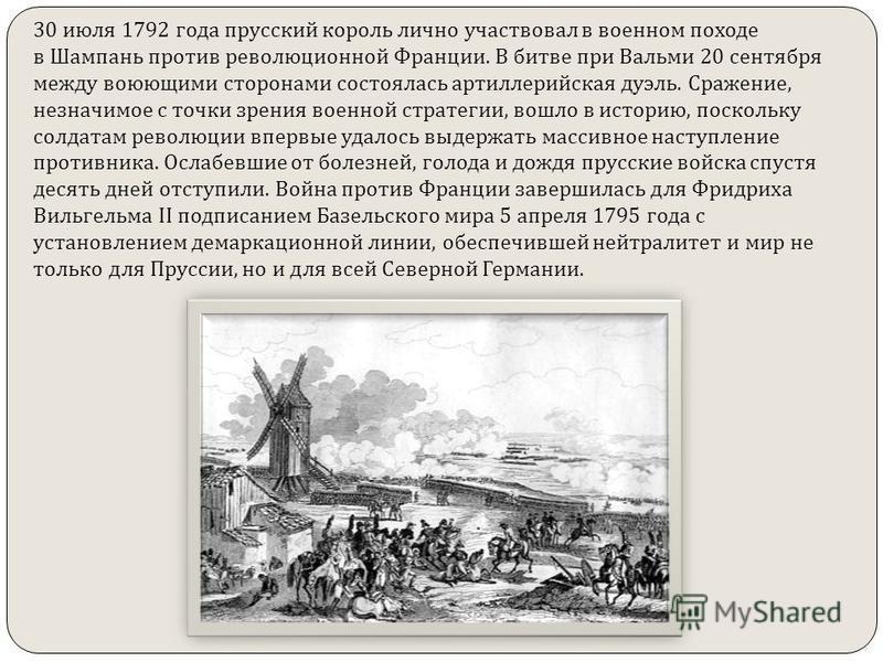 30 июля 1792 года прусский король лично участвовал в военном походе в Шампань против революционной Франции. В битве при Вальми 20 сентября между воюющими сторонами состоялась артиллерийская дуэль. Сражение, незначимое с точки зрения военной стратегии