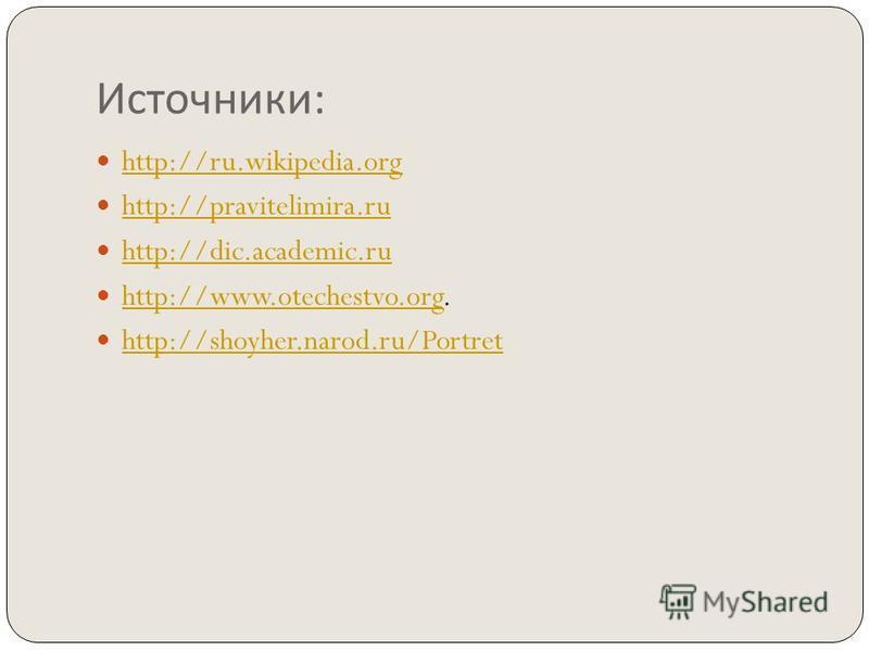 Источники : http://ru.wikipedia.org http://pravitelimira.ru http://dic.academic.ru http://www.otechestvo.org. http://www.otechestvo.org http://shoyher.narod.ru/Portret