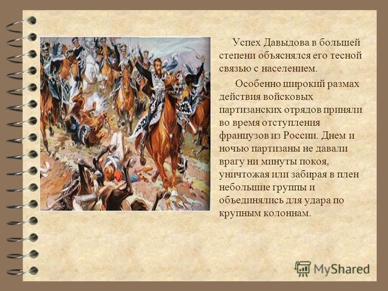 Успех Давыдова в большей степени объяснялся его тесной связью с населением. Особенно широкий размах действия войсковых партизанских отрядов приняли во время отступления французов из России. Днем и ночью партизаны не давали врагу ни минуты покоя, унич