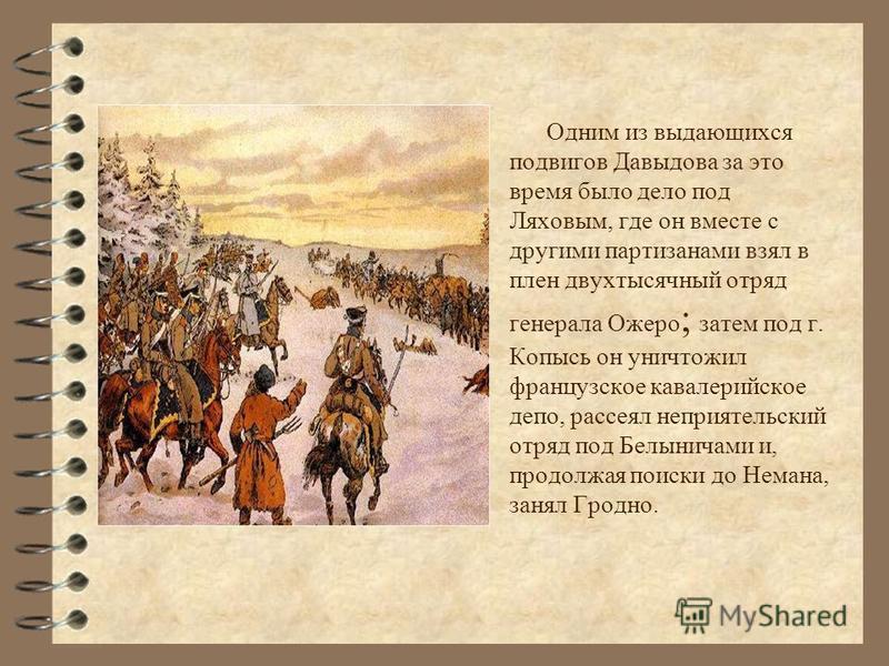 Одним из выдающихся подвигов Давыдова за это время было дело под Ляховым, где он вместе с другими партизанами взял в плен двухтысячный отряд генерала Ожеро ; затем под г. Копысь он уничтожил французское кавалерийское депо, рассеял неприятельский отря