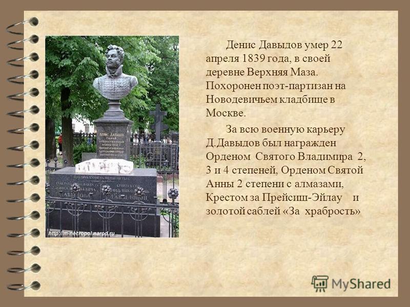 Денис Давыдов умер 22 апреля 1839 года, в своей деревне Верхняя Маза. Похоронен поэт-партизан на Новодевичьем кладбище в Москве. За всю военную карьеру Д.Давыдов был награжден Орденом Святого Владимира 2, 3 и 4 степеней, Орденом Святой Анны 2 степени
