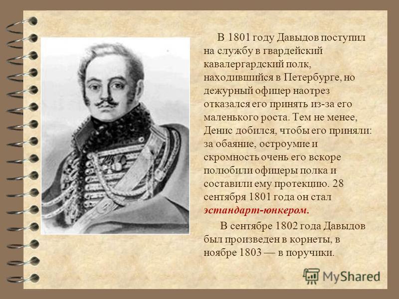 В 1801 году Давыдов поступил на службу в гвардейский кавалергардский полк, находившийся в Петербурге, но дежурный офицер наотрез отказался его принять из-за его маленького роста. Тем не менее, Денис добился, чтобы его приняли: за обаяние, остроумие и