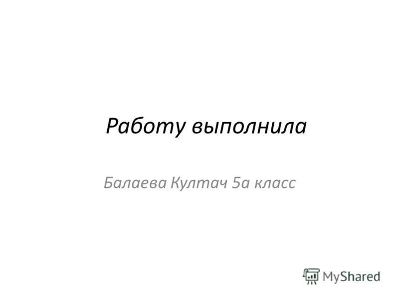 Работу выполнила Балаева Култач 5 а класс