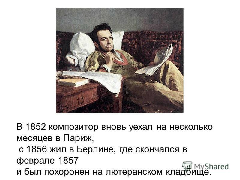 В 1852 композитор вновь уехал на несколько месяцев в Париж, с 1856 жил в Берлине, где скончался в феврале 1857 и был похоронен на лютеранском кладбище.