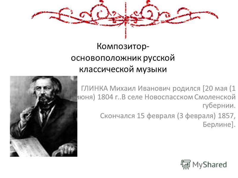Композитор- основоположник русской классической музыки ГЛИНКА Михаил Иванович родился [20 мая (1 июня) 1804 г..В селе Новоспасском Смоленской губернии. Скончался 15 февраля (3 февраля) 1857, Берлине].
