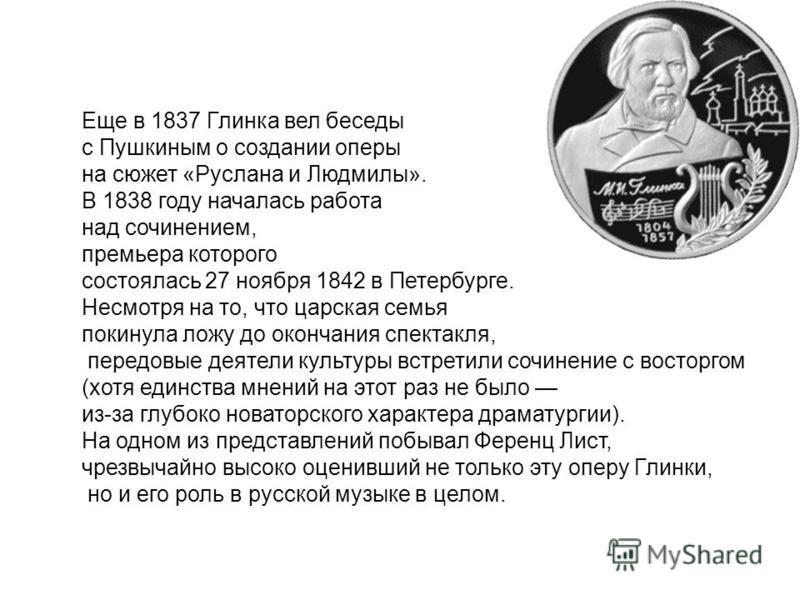 Еще в 1837 Глинка вел беседы с Пушкиным о создании оперы на сюжет «Руслана и Людмилы». В 1838 году началась работа над сочинением, премьера которого состоялась 27 ноября 1842 в Петербурге. Несмотря на то, что царская семья покинула ложу до окончания