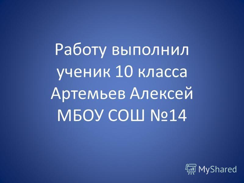 Работу выполнил ученик 10 класса Артемьев Алексей МБОУ СОШ 14