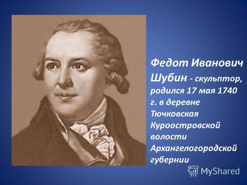 Федот Иванович Шубин - скульптор, родился 17 мая 1740 г. в деревне Тючковская Куроостровской волости Архангелогородской губернии