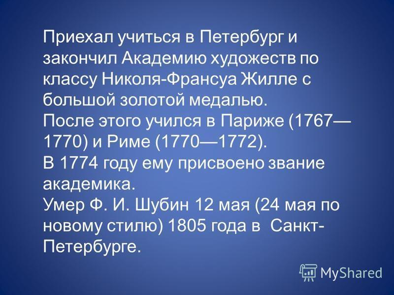Приехал учиться в Петербург и закончил Академию художеств по классу Николя-Франсуа Жилле с большой золотой медалью. После этого учился в Париже (1767 1770) и Риме (17701772). В 1774 году ему присвоено звание академика. Умер Ф. И. Шубин 12 мая (24 мая