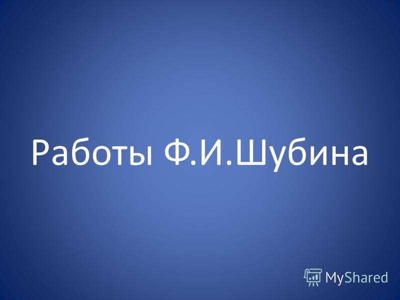 Работы Ф.И.Шубина