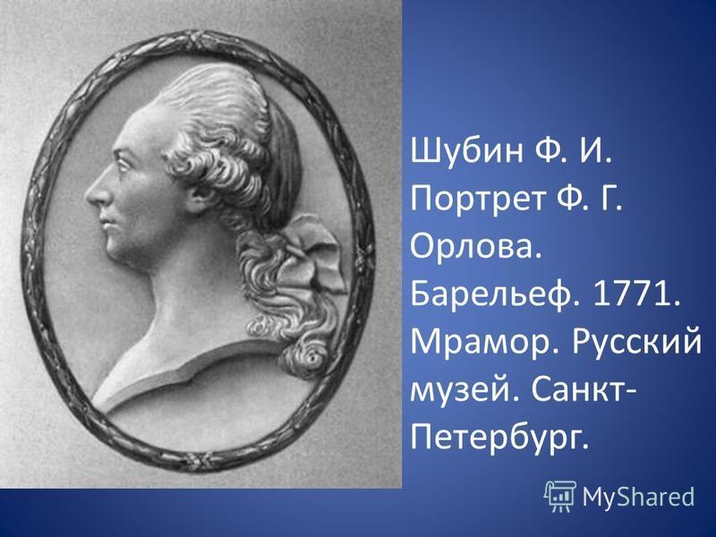 Шубин Ф. И. Портрет Ф. Г. Орлова. Барельеф. 1771. Мрамор. Русский музей. Санкт- Петербург.