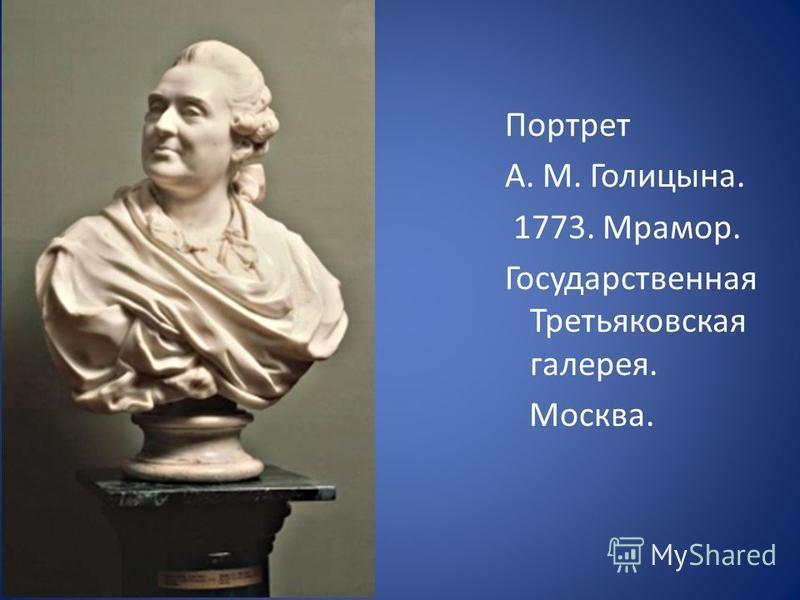 Портрет А. М. Голицына. 1773. Мрамор. Государственная Третьяковская галерея. Москва.