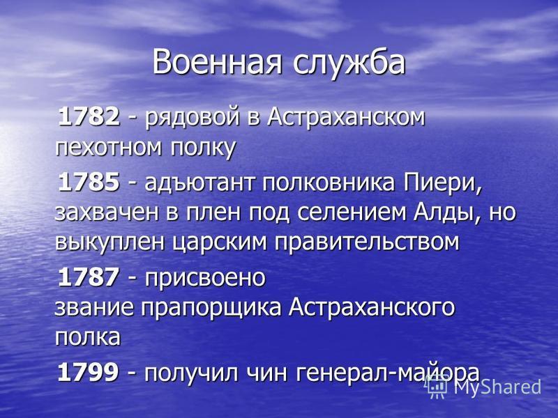 Военная служба 1782 - рядовой в Астраханском пехотном полку 1782 - рядовой в Астраханском пехотном полку 1785 - адъютант полковника Пиери, захвачен в плен под селением Алды, но выкуплен царским правительством 1785 - адъютант полковника Пиери, захваче